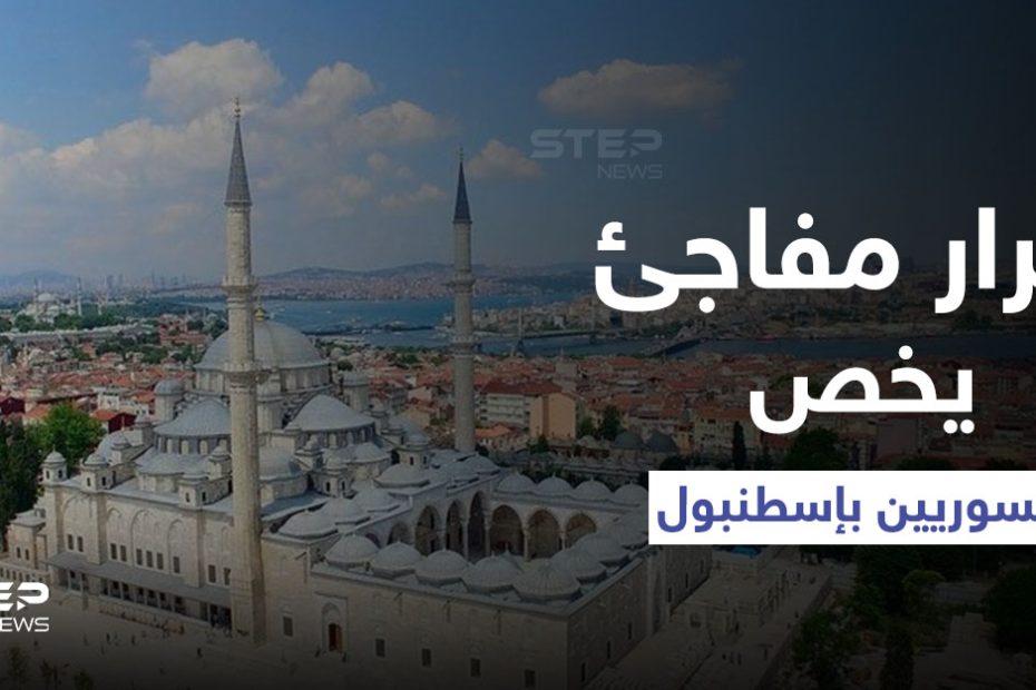 """قرار تركي مفـ.ـاجئ في إسطنبول يمس السوريين بشكلٍ مباشر حفاظاً على """"النسيج الاجتماعي"""""""